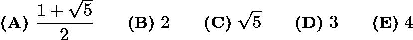 $\textbf{(A)}\ \frac{1+\sqrt{5}}{2} \qquad \textbf{(B)}\ 2 \qquad \textbf{(C)}\ \sqrt{5} \qquad \textbf{(D)}\ 3 \qquad \textbf{(E)}\ 4$