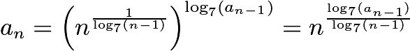 $a_n = \left(n^{\frac1{\log_7(n-1)}}\right)^{\log_7(a_{n-1})}=n^{\frac{\log_7(a_{n-1})}{\log_7(n-1)}}$
