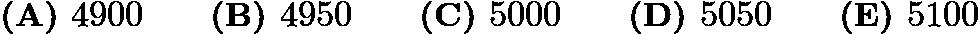 $\textbf{(A) } 4900 \qquad \textbf{(B) } 4950\qquad \textbf{(C) } 5000\qquad \textbf{(D) } 5050 \qquad \textbf{(E) } 5100$