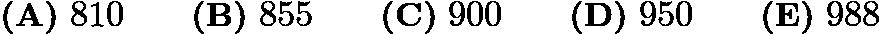 $\textbf{(A)} \ 810 \qquad \textbf{(B)} \ 855 \qquad \textbf{(C)} \ 900 \qquad \textbf{(D)} \ 950 \qquad \textbf{(E)} \ 988$