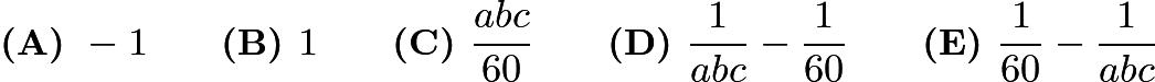 $\textbf{(A) } -1 \qquad \textbf{(B) } 1 \qquad \textbf{(C) } \frac{abc}{60} \qquad \textbf{(D) } \frac{1}{abc} - \frac{1}{60} \qquad \textbf{(E) } \frac{1}{60} - \frac{1}{abc}$