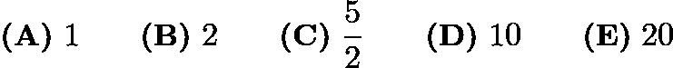 $\textbf{(A)}\ 1\qquad\textbf{(B)}\ 2\qquad\textbf{(C)}\ \frac{5}{2}\qquad\textbf{(D)}\ 10\qquad\textbf{(E)}\ 20$