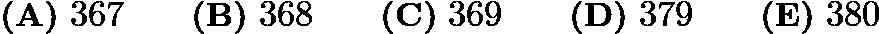 $\textbf{(A)} ~367 \qquad\textbf{(B)} ~368 \qquad\textbf{(C)} ~369 \qquad\textbf{(D)} ~379 \qquad\textbf{(E)} ~380$