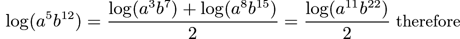 $\ \log(a^5b^{12}) = \frac{\log(a^3b^7) + \log(a^8b^{15})}{2}= \frac{\log(a^{11}b^{22})}{2} \text{ therefore}$