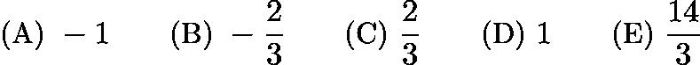 $\text {(A) } -1 \qquad \text {(B) } -\frac{2}{3} \qquad \text {(C) } \frac{2}{3} \qquad \text {(D) } 1 \qquad \text {(E) } \frac{14}{3}$