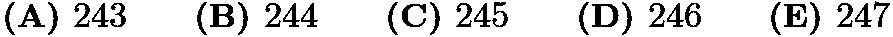 $\textbf{(A) }243\qquad\textbf{(B) }244\qquad\textbf{(C) }245\qquad\textbf{(D) }246\qquad\textbf{(E) } 247$