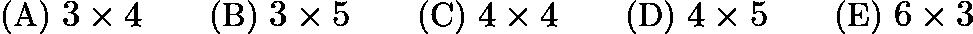 $\text{(A)}\ 3\times 4 \qquad \text{(B)}\ 3\times 5 \qquad \text{(C)}\ 4\times 4 \qquad \text{(D)}\ 4\times 5 \qquad \text{(E)}\ 6\times 3$