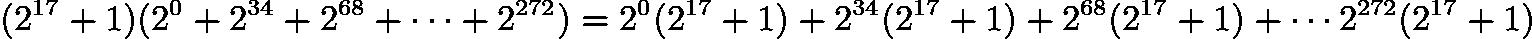 $(2^{17} + 1) (2^0 + 2^{34} + 2^{68} + \cdots + 2^{272}) = 2^0(2^{17} + 1) + 2^{34}(2^{17} + 1) + 2^{68}(2^{17} + 1) + \cdots 2^{272}(2^{17} + 1)$