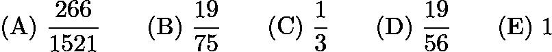 $\mathrm{(A) \ } \frac{266}{1521}\qquad \mathrm{(B) \ } \frac{19}{75}\qquad \mathrm{(C) \ } \frac{1}{3}\qquad \mathrm{(D) \ } \frac{19}{56}\qquad \mathrm{(E) \ } 1$