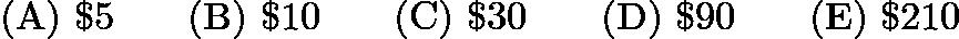 $\mathrm{(A) \ } \textdollar5 \qquad \mathrm{(B) \ } \textdollar 10 \qquad \mathrm{(C) \ } \textdollar 30 \qquad \mathrm{(D) \ } \textdollar 90 \qquad \mathrm{(E) \ } \textdollar 210$