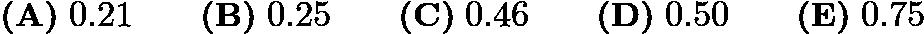 $\textbf{(A)}\; 0.21 \qquad\textbf{(B)}\; 0.25 \qquad\textbf{(C)}\; 0.46 \qquad\textbf{(D)}\; 0.50 \qquad\textbf{(E)}\; 0.75$