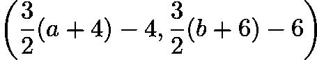 $\left( \dfrac{3}{2} (a + 4) - 4, \dfrac{3}{2} (b + 6) - 6 \right)$
