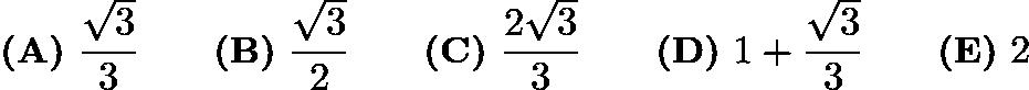 $\textbf{(A)}\ \frac{\sqrt{3}}{3} \qquad\textbf{(B)}\ \frac{\sqrt{3}}{2} \qquad\textbf{(C)}\ \frac{2\sqrt{3}}{3} \qquad\textbf{(D)}\ 1 + \frac{\sqrt{3}}{3} \qquad\textbf{(E)}\ 2$