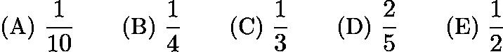 $\text{(A)}\ \frac{1}{10} \qquad \text{(B)}\ \frac{1}{4} \qquad \text{(C)}\ \frac{1}{3} \qquad \text{(D)}\ \frac{2}{5} \qquad \text{(E)}\ \frac{1}{2}$