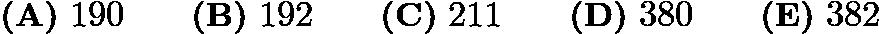 $\textbf{(A)}\ 190\qquad\textbf{(B)}\ 192\qquad\textbf{(C)}\ 211\qquad\textbf{(D)}\ 380\qquad\textbf{(E)}\ 382$
