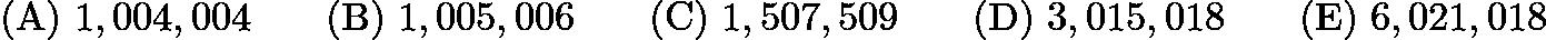 $\mathrm{(A) \ } 1,004,004 \qquad \mathrm{(B) \ } 1,005,006 \qquad \mathrm{(C) \ } 1,507,509 \qquad \mathrm{(D) \ } 3,015,018 \qquad \mathrm{(E) \ } 6,021,018$