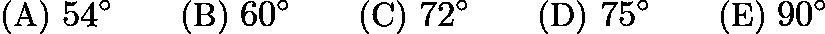$\text{(A) }54^\circ \qquad \text{(B) }60^\circ \qquad \text{(C) }72^\circ \qquad \text{(D) }75^\circ \qquad \text{(E) }90^\circ$