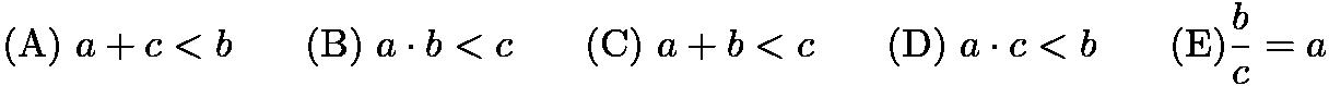$\mathrm{(A)} \ a + c < b  \qquad \mathrm{(B)} \ a \cdot b < c \qquad \mathrm{(C)} \ a + b < c \qquad \mathrm{(D)} \ a \cdot c < b \qquad \mathrm{(E)}\frac{b}{c} = a$