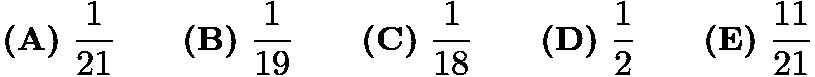 $\textbf{(A)}\ \frac{1}{21} \qquad \textbf{(B)}\ \frac{1}{19} \qquad \textbf{(C)}\ \frac{1}{18} \qquad \textbf{(D)}\ \frac{1}{2} \qquad \textbf{(E)}\ \frac{11}{21}$