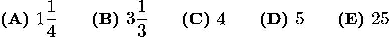 $\textbf{(A) }1\dfrac{1}{4}\qquad\textbf{(B) }3\dfrac{1}{3}\qquad\textbf{(C) }4\qquad\textbf{(D) }5\qquad \textbf{(E) }25$
