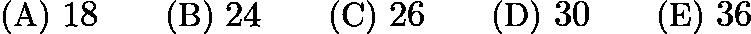 $\text{(A)}\ 18 \qquad \text{(B)}\ 24 \qquad \text{(C)}\ 26 \qquad \text{(D)}\ 30 \qquad \text{(E)}\ 36$