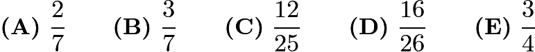 $\textbf{(A)}\ \frac27 \qquad\textbf{(B)}\ \frac37 \qquad\textbf{(C)}\ \frac{12}{25} \qquad\textbf{(D)}\ \frac{16}{26} \qquad\textbf{(E)}\ \frac34$