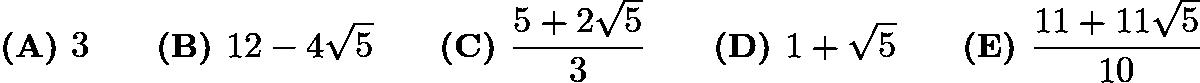 $\textbf{(A) } 3 \qquad\textbf{(B) } 12-4\sqrt5 \qquad\textbf{(C) } \dfrac{5+2\sqrt5}{3} \qquad\textbf{(D) } 1+\sqrt5 \qquad\textbf{(E) } \dfrac{11+11\sqrt5}{10}$