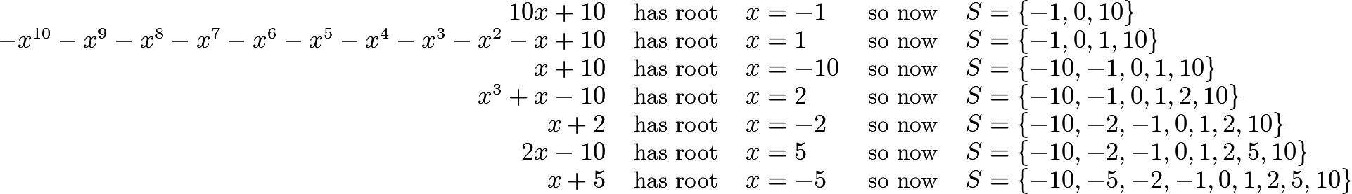 \[\begin{tabular}{r c l c l} \(10x+10\) & has root & \(x=-1\) & so now & \(S=\{-1,0,10\}\) \\ \(-x^{10}-x^9-x^8-x^7-x^6-x^5-x^4-x^3-x^2-x+10\) & has root & \(x=1\) & so now & \(S=\{-1,0,1,10\}\) \\ \(x+10\) & has root & \(x=-10\) & so now & \(S=\{-10,-1,0,1,10\}\) \\ \(x^3+x-10\) & has root & \(x=2\) & so now & \(S=\{-10,-1,0,1,2,10\}\) \\ \(x+2\) & has root & \(x=-2\) & so now & \(S=\{-10,-2,-1,0,1,2,10\}\) \\ \(2x-10\) & has root & \(x=5\) & so now & \(S=\{-10,-2,-1,0,1,2,5,10\}\) \\ \(x+5\) & has root & \(x=-5\) & so now & \(S=\{-10,-5,-2,-1,0,1,2,5,10\}\) \end{tabular}\]