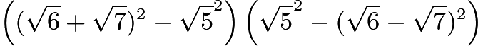$\left((\sqrt{6} + \sqrt{7})^2 - \sqrt{5}^2\right)\left(\sqrt{5}^2 - (\sqrt{6} - \sqrt{7})^2\right)$