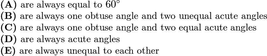 $\textbf{(A)}\ \text{are always equal to }60^\circ\\ \textbf{(B)}\ \text{are always one obtuse angle and two unequal acute angles}\\ \textbf{(C)}\ \text{are always one obtuse angle and two equal acute angles}\\ \textbf{(D)}\ \text{are always acute angles}\\ \textbf{(E)}\ \text{are always unequal to each other}$