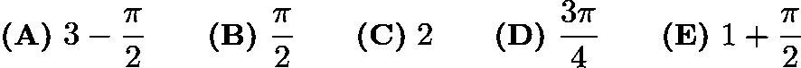 $\textbf{(A)}\ 3 - \frac{\pi}{2} \qquad \textbf{(B)}\ \frac{\pi}{2} \qquad \textbf{(C)}\ 2 \qquad \textbf{(D)}\ \frac{3\pi}{4} \qquad \textbf{(E)}\ 1+\frac{\pi}{2}$