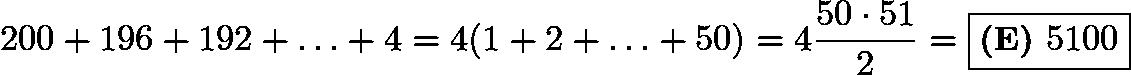 $200 + 196 + 192 + \ldots + 4 = 4(1+2+\ldots + 50) = 4 \frac{50 \cdot 51}{2} = \boxed{\textbf{(E) } 5100}$