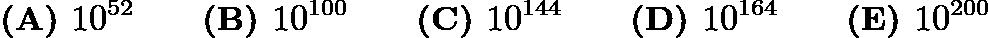 $\textbf{(A) }   10^{52}   \qquad        \textbf{(B) }   10^{100}   \qquad    \textbf{(C) }   10^{144}   \qquad   \textbf{(D) }  10^{164} \qquad  \textbf{(E) }   10^{200}$