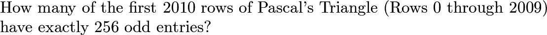 $\text{How many of the first 2010 rows of Pascal's Triangle (Rows 0 through 2009)}\\\text{have exactly 256 odd entries?}$
