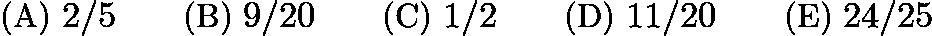 $\text{(A)}\ 2/5 \qquad \text{(B)}\ 9/20 \qquad \text{(C)}\ 1/2 \qquad \text{(D)}\ 11/20 \qquad \text{(E)}\ 24/25$