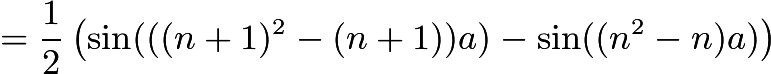 $= \dfrac{1}{2} \left( \sin(((n+1)^2 - (n+1))a) - \sin((n^2 - n)a) \right)$