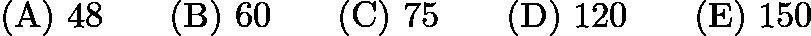 $\mathrm{(A) \ 48 } \qquad \mathrm{(B) \ 60 } \qquad \mathrm{(C) \ 75 } \qquad \mathrm{(D) \ 120 } \qquad \mathrm{(E) \ 150 }$