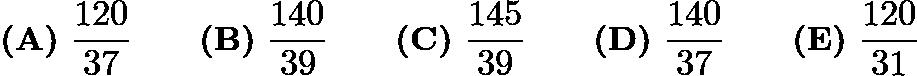 $\textbf{(A)}\ \frac{120}{37}\qquad\textbf{(B)}\ \frac{140}{39}\qquad\textbf{(C)}\ \frac{145}{39}\qquad\textbf{(D)}\ \frac{140}{37}\qquad\textbf{(E)}\ \frac{120}{31}$