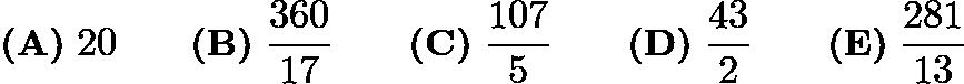 $\textbf{(A)}\; 20 \qquad\textbf{(B)}\; \dfrac{360}{17} \qquad\textbf{(C)}\; \dfrac{107}{5} \qquad\textbf{(D)}\; \dfrac{43}{2} \qquad\textbf{(E)}\; \dfrac{281}{13}$