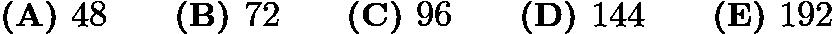 $\textbf{(A) } 48 \qquad \textbf{(B) } 72 \qquad \textbf{(C) } 96 \qquad \textbf{(D) } 144 \qquad \textbf{(E) } 192$