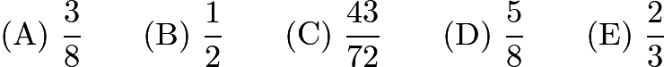 $\mathrm{(A)}\ {{{\frac{3} {8}}}} \qquad \mathrm{(B)}\ {{{\frac{1} {2}}}} \qquad \mathrm{(C)}\ {{{\frac{43} {72}}}} \qquad \mathrm{(D)}\ {{{\frac{5} {8}}}} \qquad \mathrm{(E)}\ {{{\frac{2} {3}}}}$