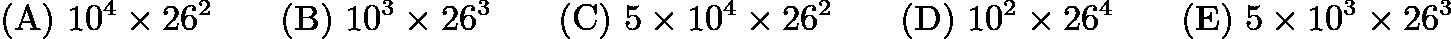 $\mathrm{(A)}\ 10^4\times26^2\qquad\mathrm{(B)}\ 10^3\times26^3\qquad\mathrm{(C)}\ 5\times10^4\times26^2\qquad\mathrm{(D)}\ 10^2\times26^4\qquad\mathrm{(E)}\ 5\times10^3\times26^3$