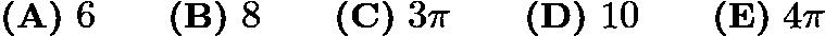 $\textbf{(A)}\ 6\qquad\textbf{(B)}\ 8\qquad\textbf{(C)}\ 3\pi\qquad\textbf{(D)}\ 10\qquad\textbf{(E)}\ 4\pi$