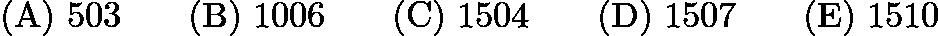 $\mathrm{(A)}\ 503 \qquad \mathrm{(B)}\ 1006 \qquad \mathrm{(C)}\ 1504 \qquad \mathrm{(D)}\ 1507 \qquad \mathrm{(E)}\ 1510$