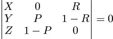 $\begin{vmatrix} X & 0 & R \\ Y & P & 1-R\\ Z & 1-P & 0 \end{vmatrix} = 0$