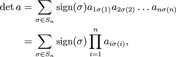 \begin{align*} \det a &= \sum_{\sigma \in S_n} \text{sign} (\sigma) a_{1\sigma(1)} a_{2\sigma(2)} \dotsc a_{n\sigma(n)} \\ &= \sum_{\sigma \in S_n} \text{sign}(\sigma) \prod_{i=1}^n a_{i\sigma(i)} , \end{align*}