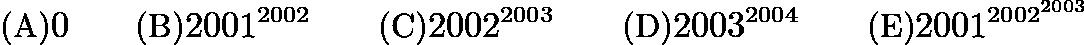 $\text {(A)} 0\qquad \text {(B)}2001^{2002} \qquad \text {(C)}2002^{2003} \qquad \text {(D)}2003^{2004} \qquad \text {(E)}2001^{2002^{2003}}$