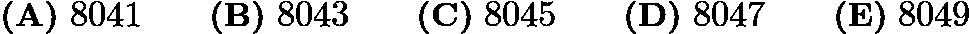 $\textbf{(A)}\ 8041 \qquad \textbf{(B)}\ 8043 \qquad \textbf{(C)}\ 8045 \qquad \textbf{(D)}\ 8047 \qquad \textbf{(E)}\ 8049$
