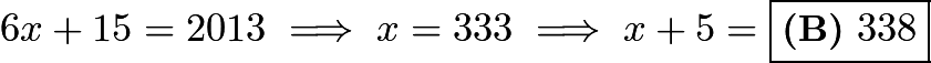 $6x+15=2013\implies x=333\implies x+5=\boxed{\textbf{(B)}\ 338}$