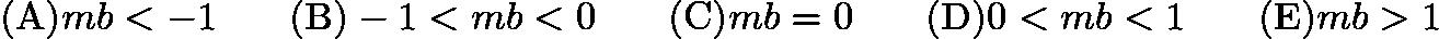 $\mathrm {(A)} mb<-1 \qquad \mathrm {(B)} -1<mb<0 \qquad \mathrm {(C)} mb=0 \qquad \mathrm {(D)} 0<mb<1 \qquad \mathrm {(E)} mb>1$